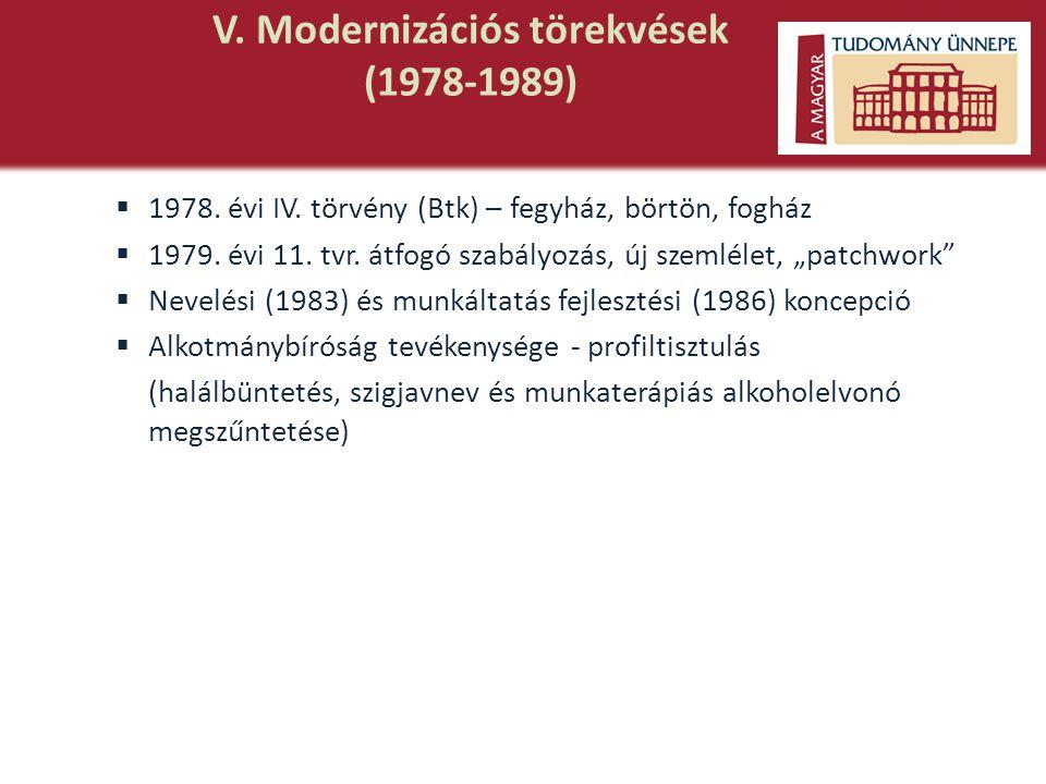 V. Modernizációs törekvések (1978-1989)  1978. évi IV. törvény (Btk) – fegyház, börtön, fogház  1979. évi 11. tvr. átfogó szabályozás, új szemlélet,