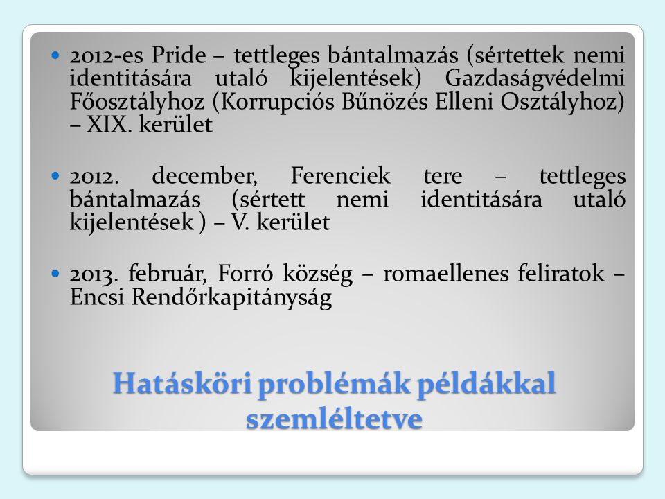 Hatásköri problémák példákkal szemléltetve 2012-es Pride – tettleges bántalmazás (sértettek nemi identitására utaló kijelentések) Gazdaságvédelmi Főosztályhoz (Korrupciós Bűnözés Elleni Osztályhoz) – XIX.