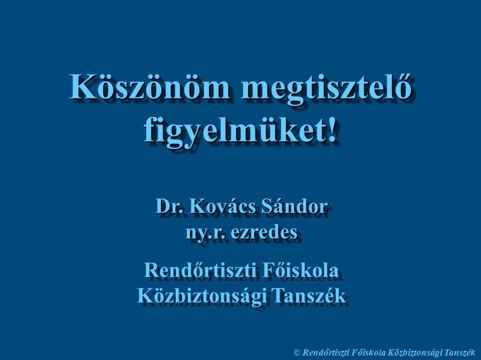© Rendőrtiszti Főiskola Közbiztonsági Tanszék Köszönöm megtisztelő figyelmüket! Dr. Kovács Sándor ny.r. ezredes Rendőrtiszti Főiskola Közbiztonsági Ta