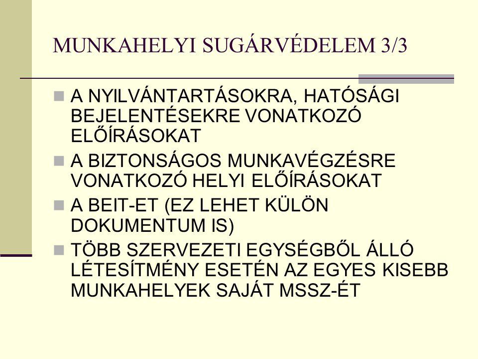 MUNKAHELYI SUGÁRVÉDELEM 3/3 A NYILVÁNTARTÁSOKRA, HATÓSÁGI BEJELENTÉSEKRE VONATKOZÓ ELŐÍRÁSOKAT A BIZTONSÁGOS MUNKAVÉGZÉSRE VONATKOZÓ HELYI ELŐÍRÁSOKAT A BEIT-ET (EZ LEHET KÜLÖN DOKUMENTUM IS) TÖBB SZERVEZETI EGYSÉGBŐL ÁLLÓ LÉTESÍTMÉNY ESETÉN AZ EGYES KISEBB MUNKAHELYEK SAJÁT MSSZ-ÉT