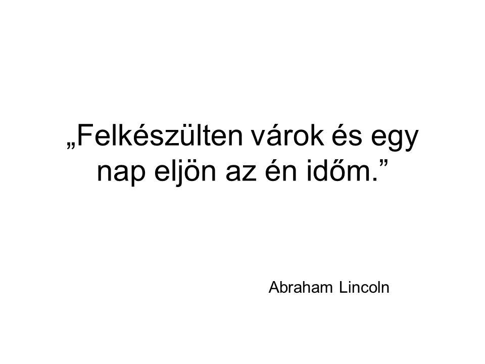 """""""Felkészülten várok és egy nap eljön az én időm."""" Abraham Lincoln"""