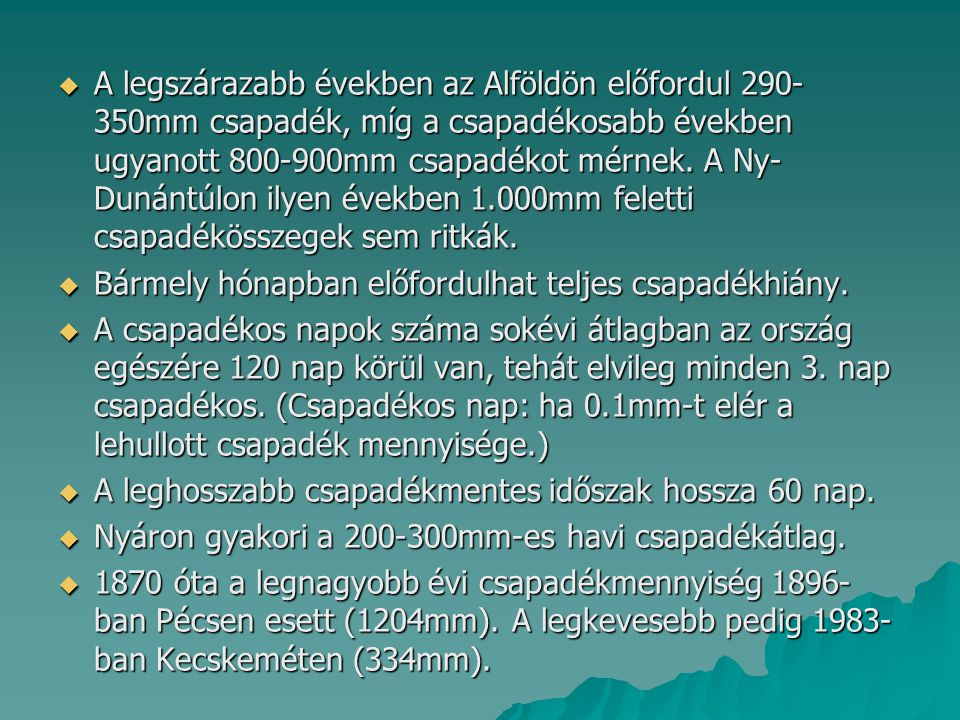  A legszárazabb években az Alföldön előfordul 290- 350mm csapadék, míg a csapadékosabb években ugyanott 800-900mm csapadékot mérnek. A Ny- Dunántúlon