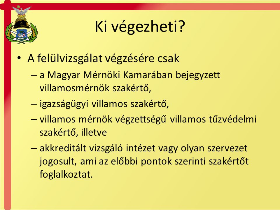 Ki végezheti? A felülvizsgálat végzésére csak – a Magyar Mérnöki Kamarában bejegyzett villamosmérnök szakértő, – igazságügyi villamos szakértő, – vill