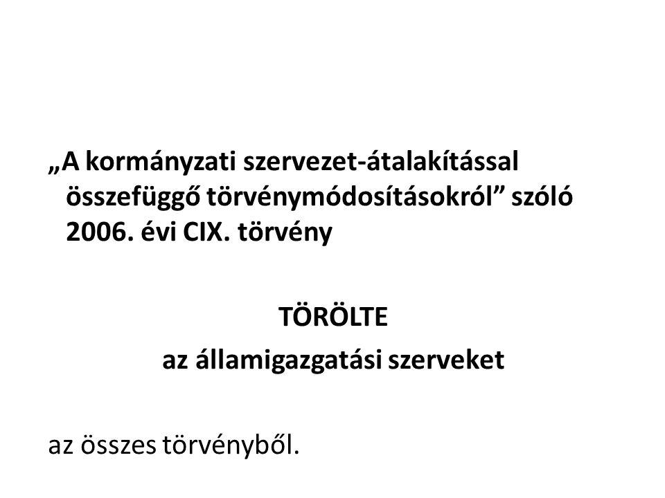 """""""A kormányzati szervezet-átalakítással összefüggő törvénymódosításokról"""" szóló 2006. évi CIX. törvény TÖRÖLTE az államigazgatási szerveket az összes t"""