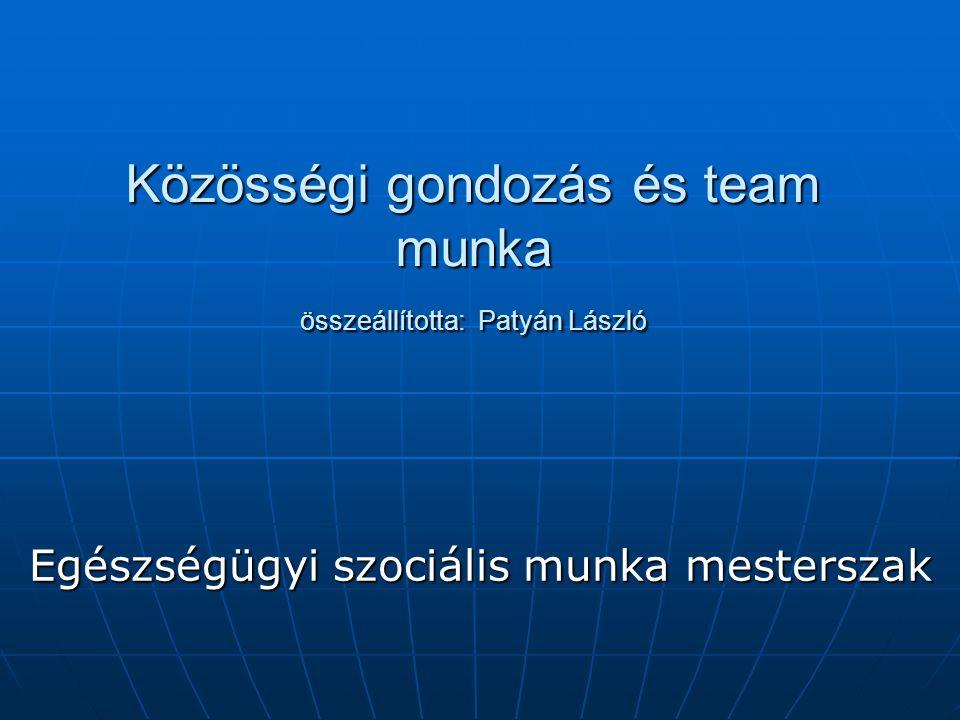 Közösségi gondozás és team munka összeállította: Patyán László Egészségügyi szociális munka mesterszak
