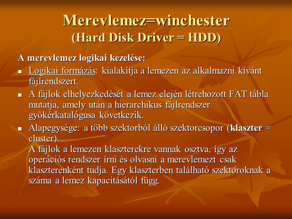 Merevlemez=winchester (Hard Disk Driver = HDD) A merevlemez logikai kezelése: Logikai formázás: kialakítja a lemezen az alkalmazni kívánt fájlrendszer