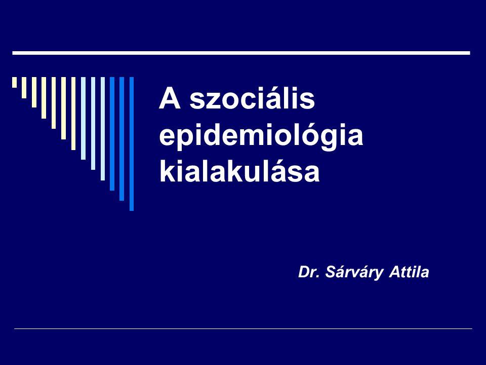 A szociális epidemiológia kialakulása Dr. Sárváry Attila