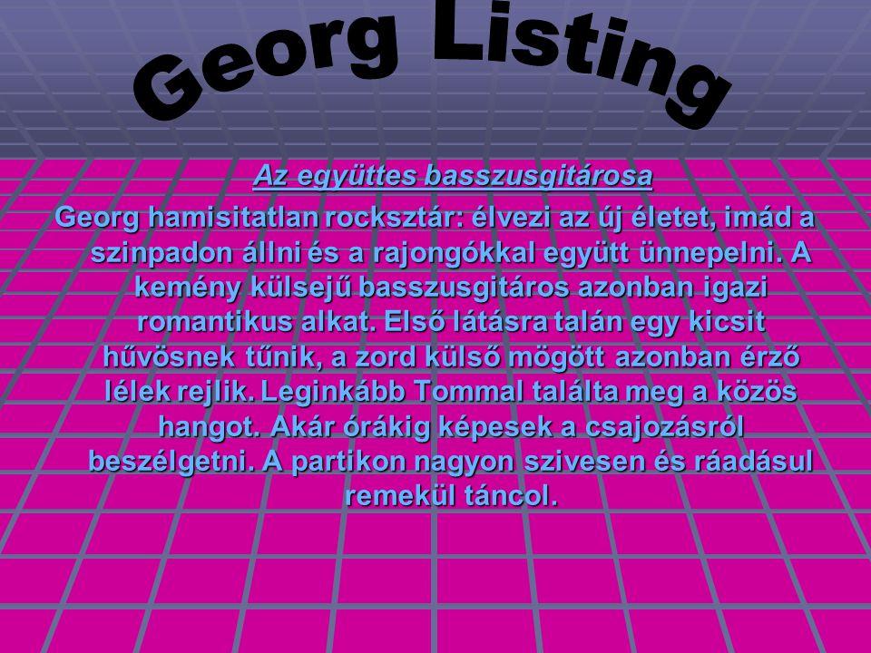 Az együttes basszusgitárosa Az együttes basszusgitárosa Georg hamisitatlan rocksztár: élvezi az új életet, imád a szinpadon állni és a rajongókkal együtt ünnepelni.