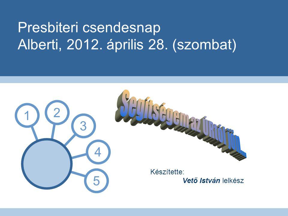 Presbiteri csendesnap Alberti, 2012. április 28. (szombat) 1 3 4 5 2 Készítette: Vető István lelkész