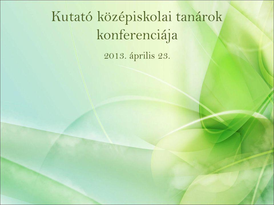 Kutató középiskolai tanárok konferenciája 2013. április 23.