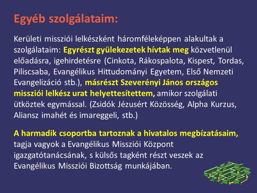 Egyéb szolgálataim: Kerületi missziói lelkészként háromféleképpen alakultak a szolgálataim: Egyrészt gyülekezetek hívtak meg közvetlenül előadásra, igehirdetésre (Cinkota, Rákospalota, Kispest, Tordas, Piliscsaba, Evangélikus Hittudományi Egyetem, Első Nemzeti Evangelizáció stb.), másrészt Szeverényi János országos missziói lelkész urat helyettesítettem, amikor szolgálati ütköztek egymással.