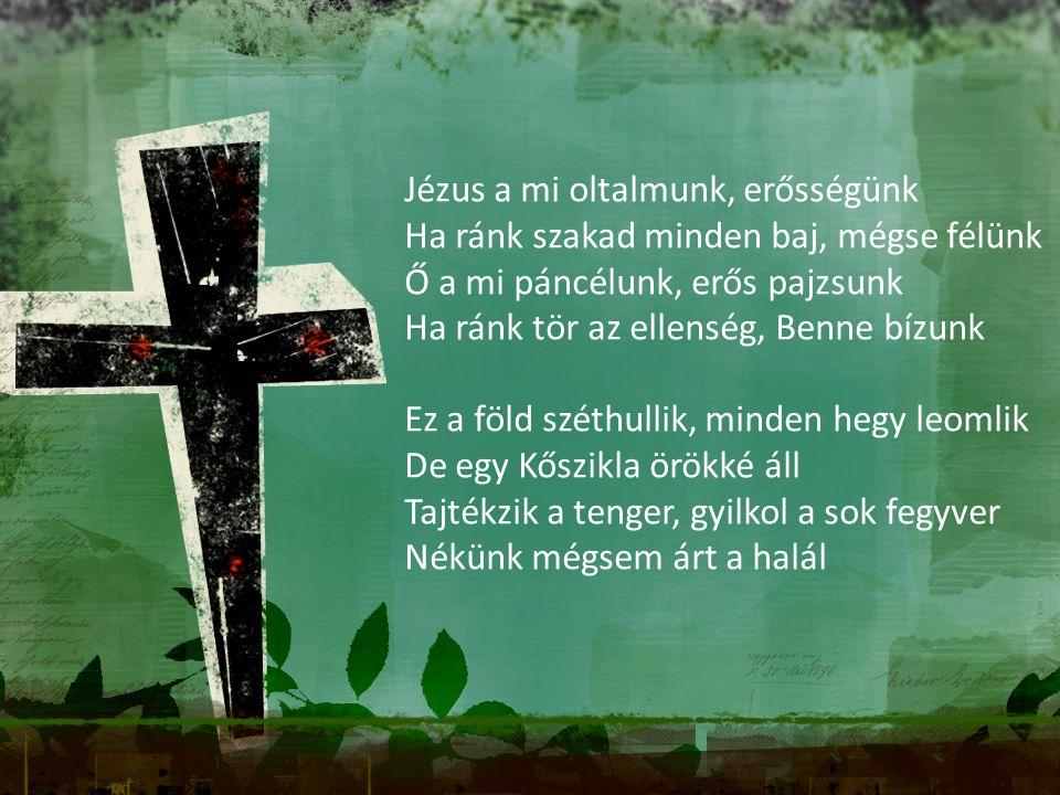 Jézus a mi oltalmunk, erősségünk Ha ránk szakad minden baj, mégse félünk Ő a mi páncélunk, erős pajzsunk Ha ránk tör az ellenség, Benne bízunk Ez a fö