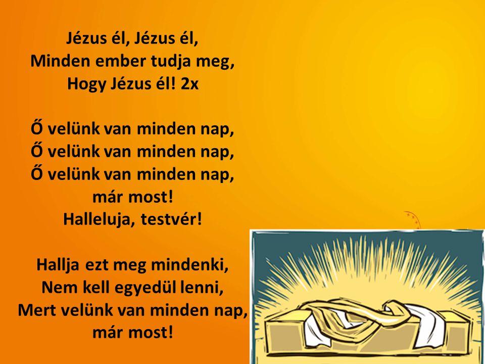 Jézus él, Minden ember tudja meg, Hogy Jézus él! 2x Ő velünk van minden nap, már most! Halleluja, testvér! Hallja ezt meg mindenki, Nem kell egyedül l