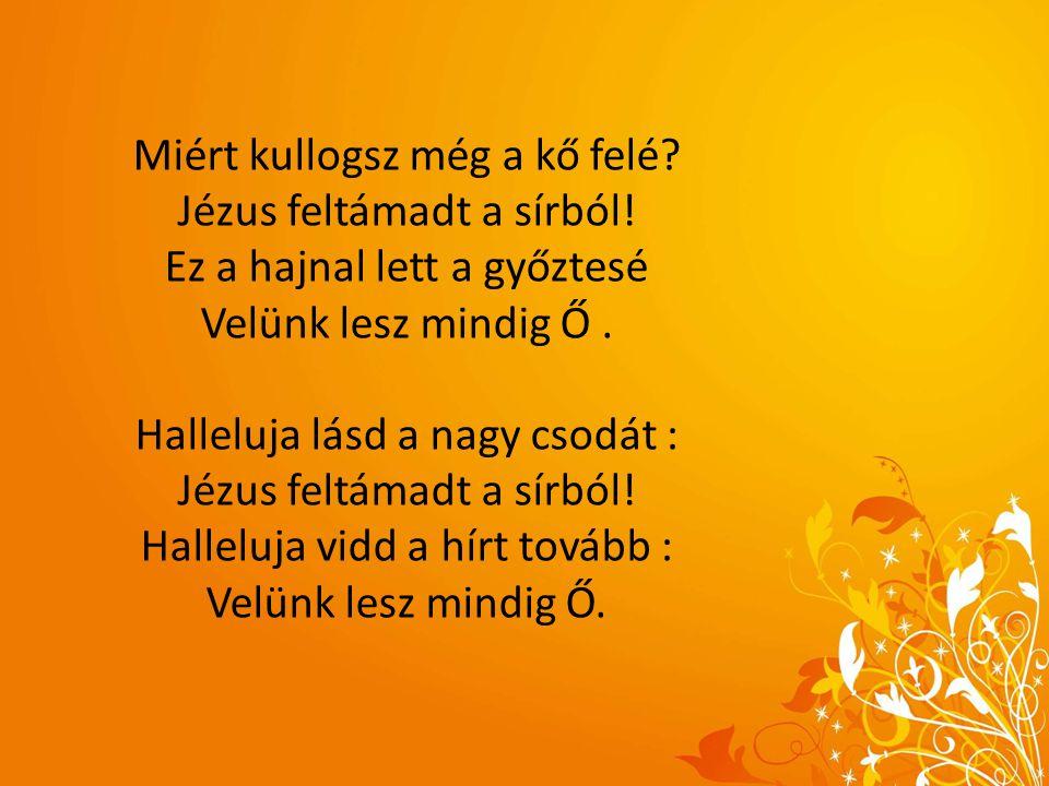 Miért kullogsz még a kő felé? Jézus feltámadt a sírból! Ez a hajnal lett a győztesé Velünk lesz mindig Ő. Halleluja lásd a nagy csodát : Jézus feltáma
