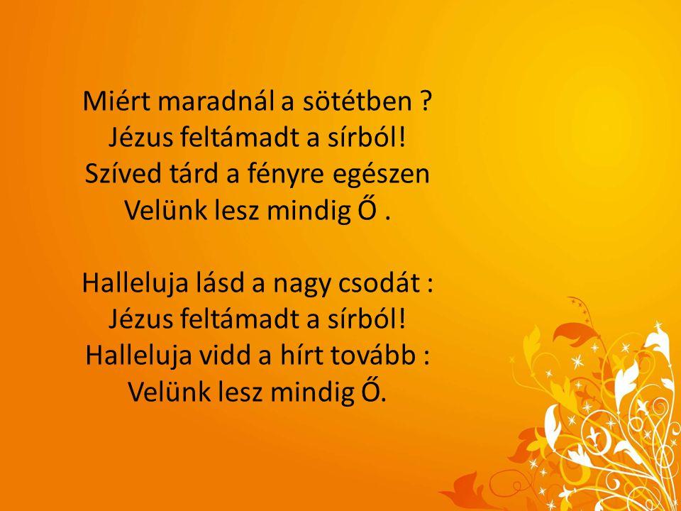 Miért maradnál a sötétben ? Jézus feltámadt a sírból! Szíved tárd a fényre egészen Velünk lesz mindig Ő. Halleluja lásd a nagy csodát : Jézus feltámad