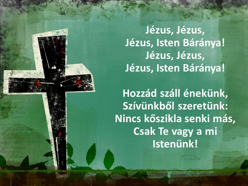Jézus, Jézus, Isten Báránya! Jézus, Jézus, Isten Báránya! Hozzád száll énekünk, Szívünkből szeretünk: Nincs kőszikla senki más, Csak Te vagy a mi Iste