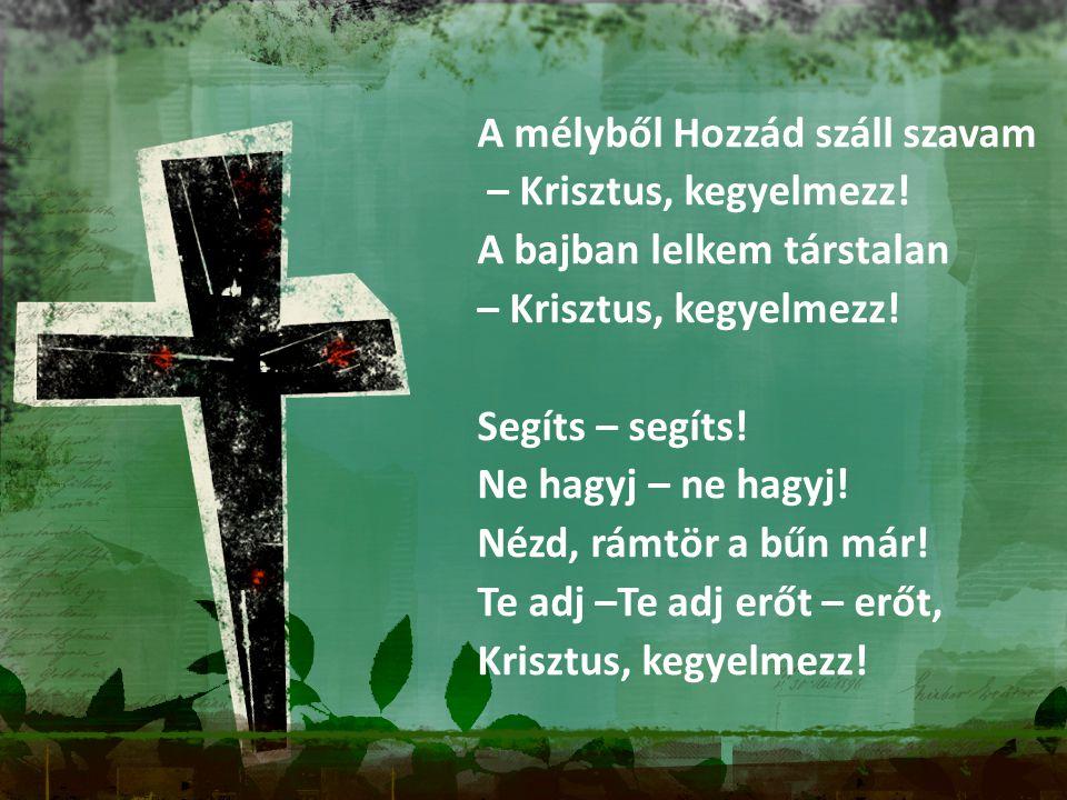 A mélyből Hozzád száll szavam – Krisztus, kegyelmezz! A bajban lelkem társtalan – Krisztus, kegyelmezz! Segíts – segíts! Ne hagyj – ne hagyj! Nézd, rá