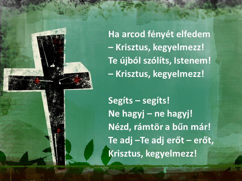 Ha arcod fényét elfedem – Krisztus, kegyelmezz! Te újból szólíts, Istenem! – Krisztus, kegyelmezz! Segíts – segíts! Ne hagyj – ne hagyj! Nézd, rámtör