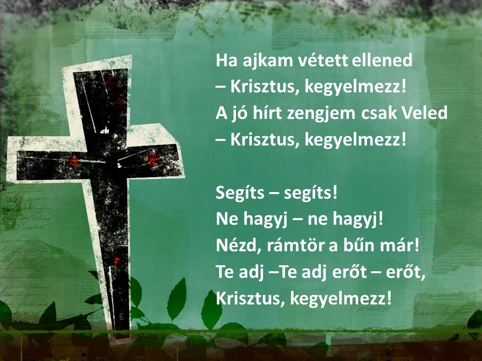 Ha ajkam vétett ellened – Krisztus, kegyelmezz! A jó hírt zengjem csak Veled – Krisztus, kegyelmezz! Segíts – segíts! Ne hagyj – ne hagyj! Nézd, rámtö