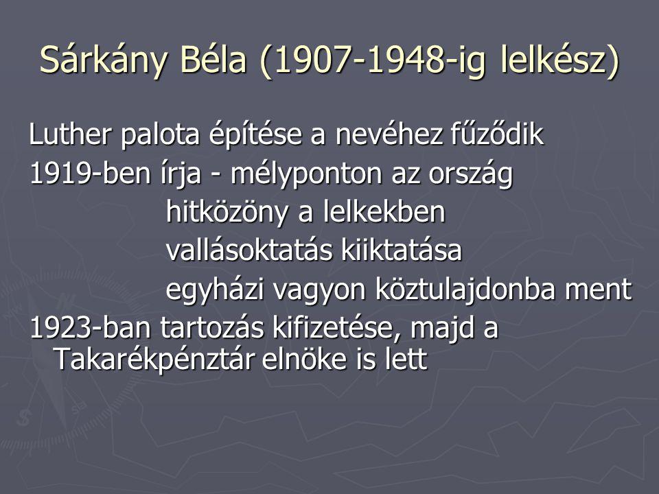 Sárkány Béla (1907-1948-ig lelkész) Luther palota építése a nevéhez fűződik 1919-ben írja - mélyponton az ország hitközöny a lelkekben hitközöny a lelkekben vallásoktatás kiiktatása vallásoktatás kiiktatása egyházi vagyon köztulajdonba ment egyházi vagyon köztulajdonba ment 1923-ban tartozás kifizetése, majd a Takarékpénztár elnöke is lett