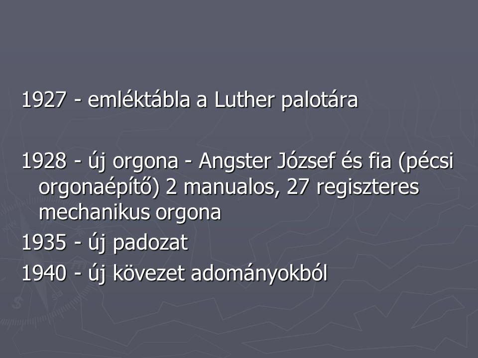 1927 - emléktábla a Luther palotára 1928 - új orgona - Angster József és fia (pécsi orgonaépítő) 2 manualos, 27 regiszteres mechanikus orgona 1935 - új padozat 1940 - új kövezet adományokból