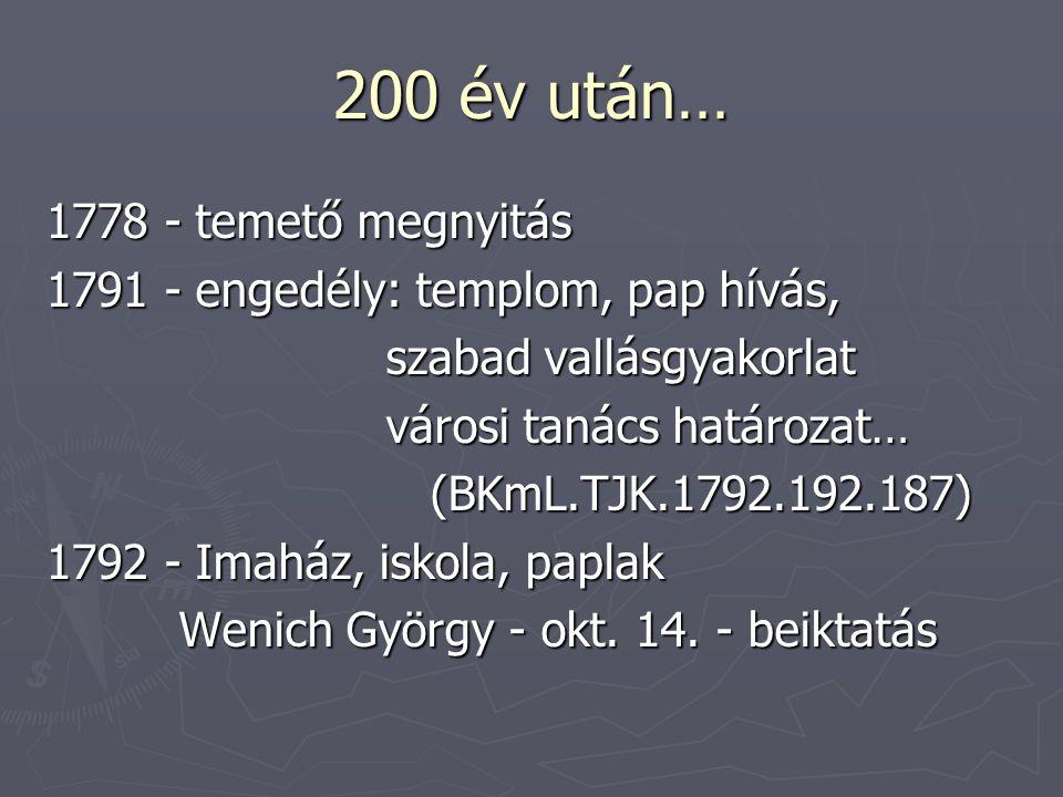 200 év után… 1778 - temető megnyitás 1791 - engedély: templom, pap hívás, szabad vallásgyakorlat szabad vallásgyakorlat városi tanács határozat… városi tanács határozat… (BKmL.TJK.1792.192.187) (BKmL.TJK.1792.192.187) 1792 - Imaház, iskola, paplak Wenich György - okt.