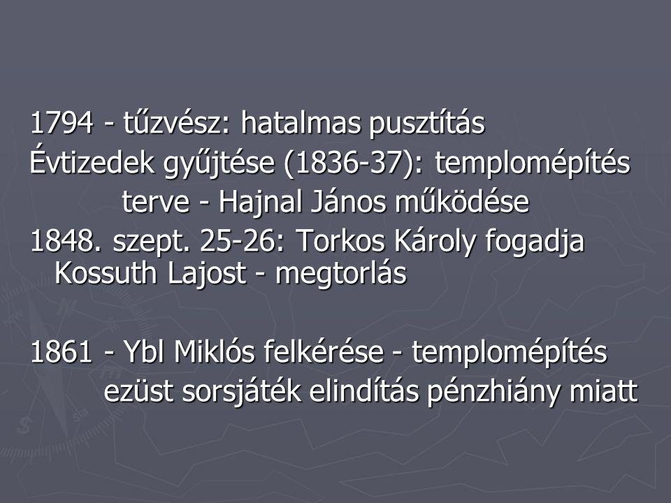 1794 - tűzvész: hatalmas pusztítás Évtizedek gyűjtése (1836-37): templomépítés terve - Hajnal János működése terve - Hajnal János működése 1848.