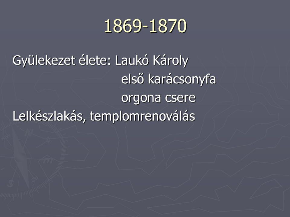 1869-1870 Gyülekezet élete: Laukó Károly első karácsonyfa első karácsonyfa orgona csere orgona csere Lelkészlakás, templomrenoválás