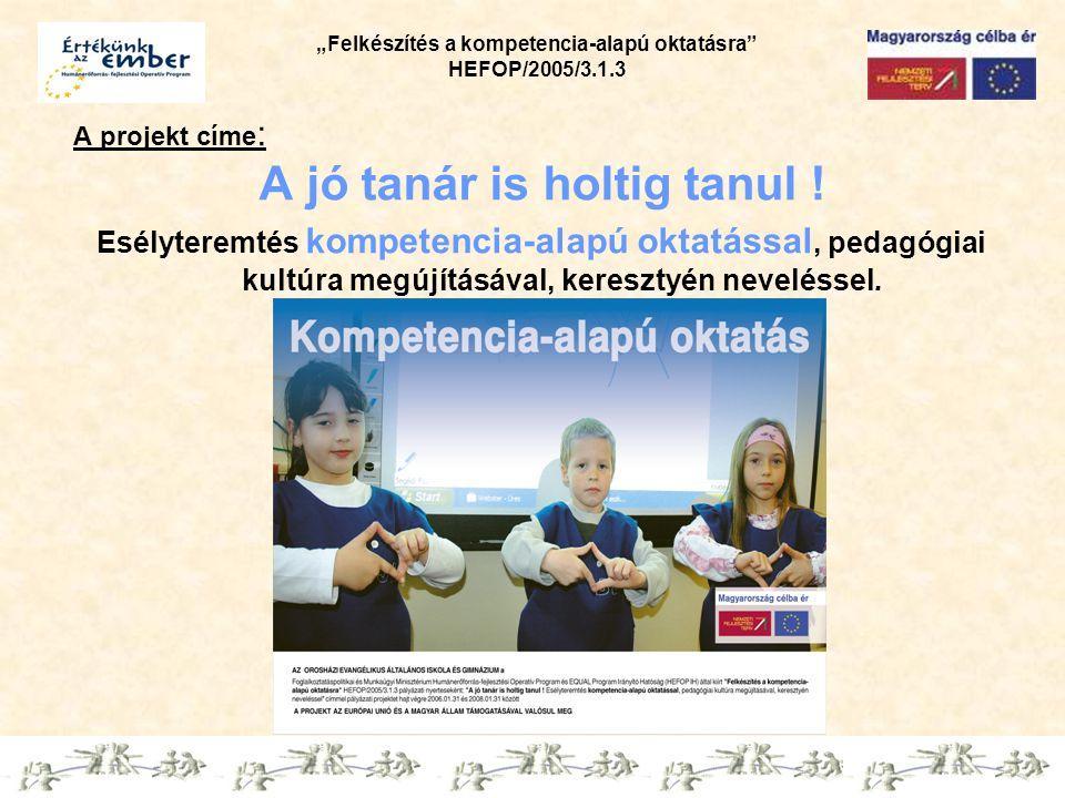 """""""Felkészítés a kompetencia-alapú oktatásra"""" HEFOP/2005/3.1.3 A projekt címe : A jó tanár is holtig tanul ! Esélyteremtés kompetencia-alapú oktatással,"""