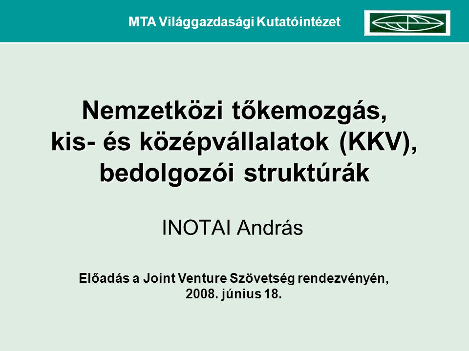MTA Világgazdasági Kutatóintézet INOTAI András Előadás a Joint Venture Szövetség rendezvényén, 2008. június 18. Nemzetközi tőkemozgás, kis- és középvá