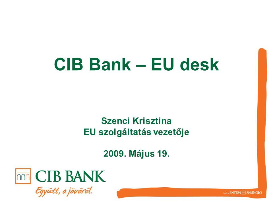 CIB Bank – EU desk Szenci Krisztina EU szolgáltatás vezetője 2009. Május 19.