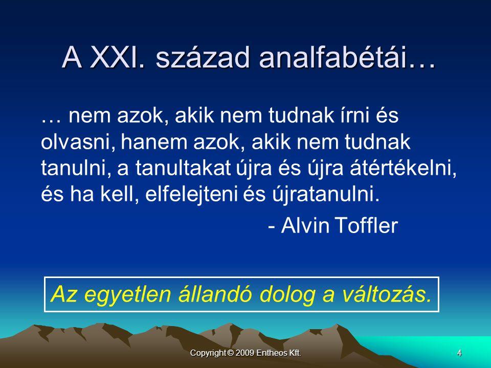 Copyright © 2009 Entheos Kft.4 A XXI. század analfabétái… … nem azok, akik nem tudnak írni és olvasni, hanem azok, akik nem tudnak tanulni, a tanultak