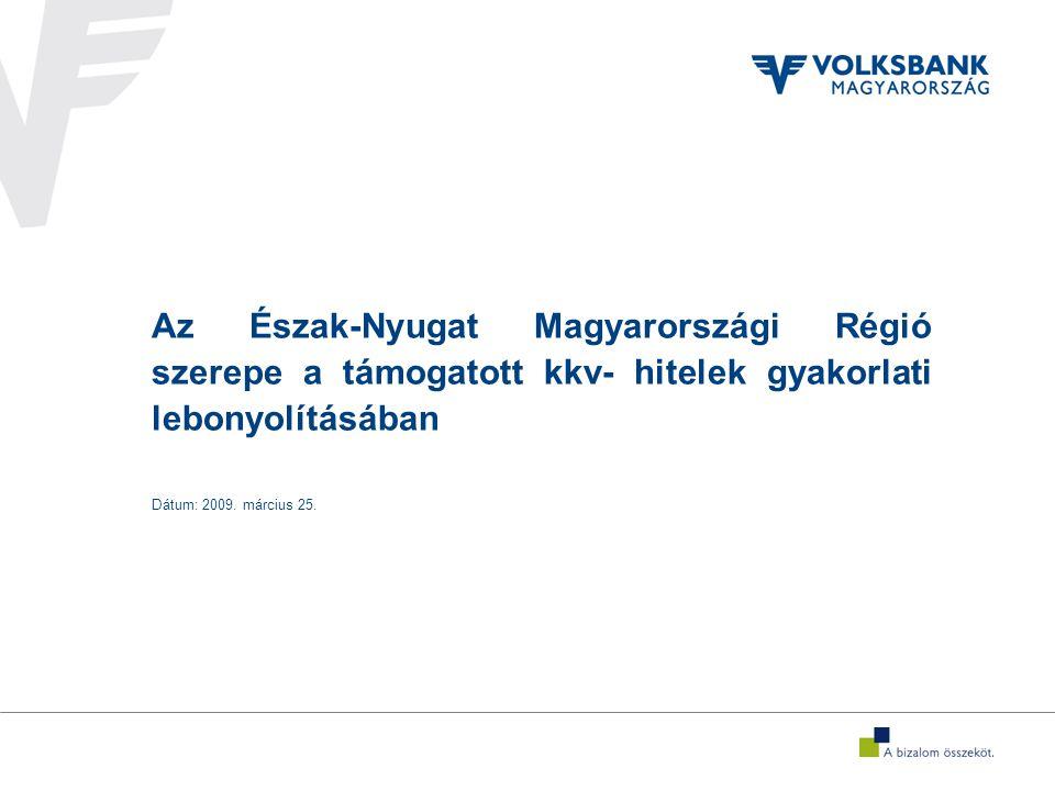 Az Észak-Nyugat Magyarországi Régió szerepe a támogatott kkv- hitelek gyakorlati lebonyolításában Dátum: 2009.