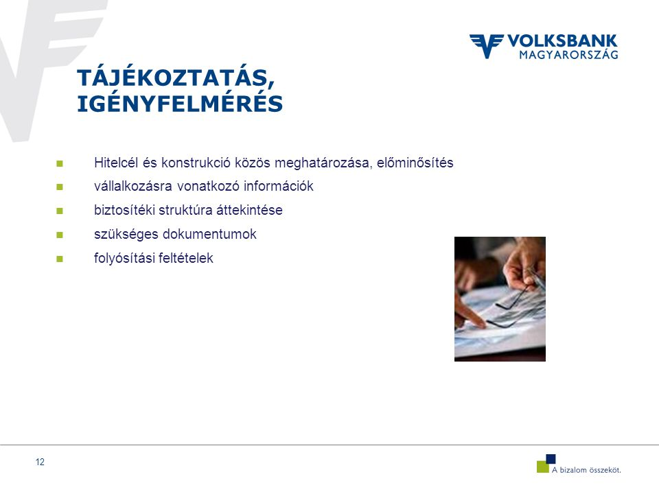 12 TÁJÉKOZTATÁS, IGÉNYFELMÉRÉS Hitelcél és konstrukció közös meghatározása, előminősítés vállalkozásra vonatkozó információk biztosítéki struktúra áttekintése szükséges dokumentumok folyósítási feltételek