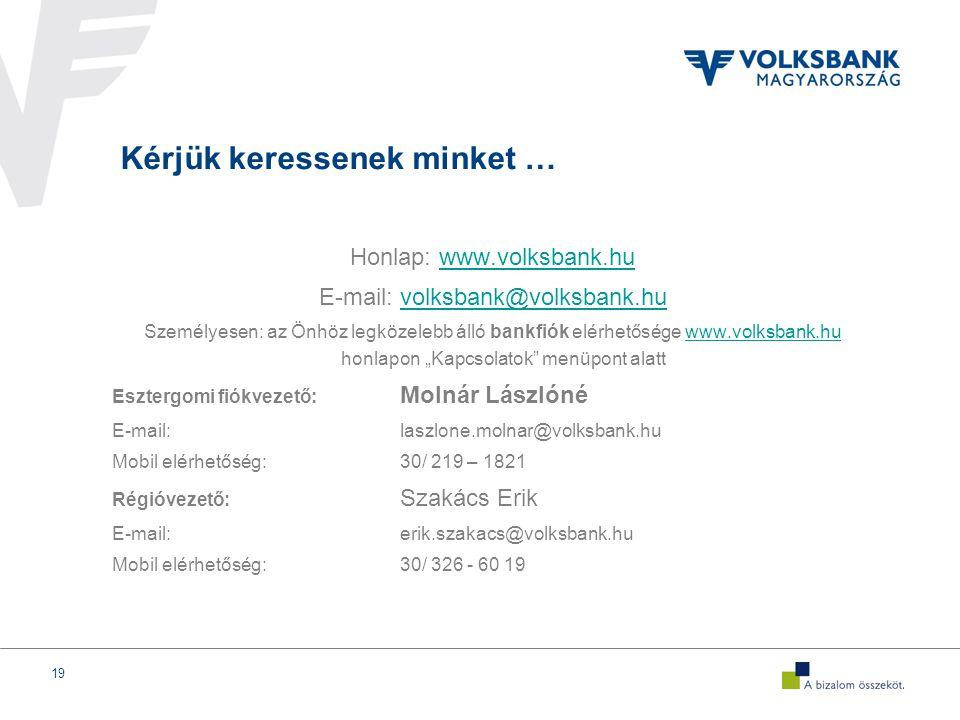 """19 Kérjük keressenek minket … Honlap: www.volksbank.huwww.volksbank.hu E-mail: volksbank@volksbank.huvolksbank@volksbank.hu Személyesen: az Önhöz legközelebb álló bankfiók elérhetősége www.volksbank.hu honlapon """"Kapcsolatok menüpont alattwww.volksbank.hu Esztergomi fiókvezető: Molnár Lászlóné E-mail:laszlone.molnar@volksbank.hu Mobil elérhetőség:30/ 219 – 1821 Régióvezető: Szakács Erik E-mail:erik.szakacs@volksbank.hu Mobil elérhetőség:30/ 326 - 60 19"""