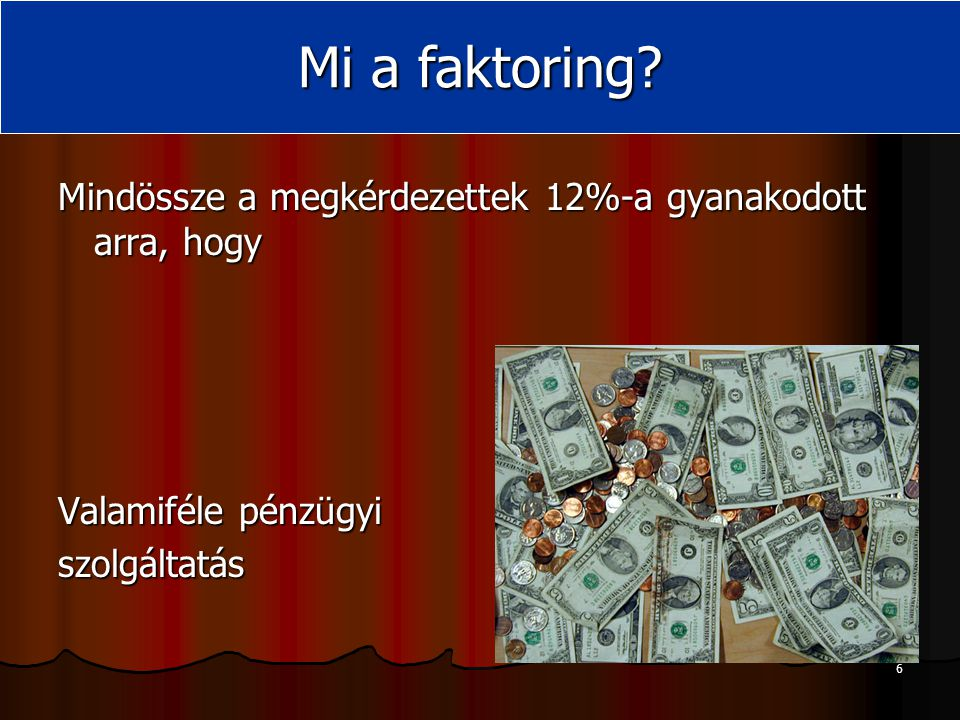 6 Mindössze a megkérdezettek 12%-a gyanakodott arra, hogy Valamiféle pénzügyi szolgáltatás Mi a faktoring?