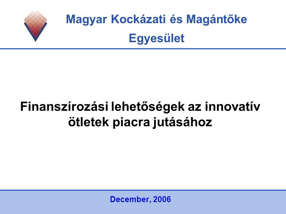 Magyar Kockázati és Magántőke Egyesület Finanszírozási lehetőségek az innovatív ötletek piacra jutásához December, 2006