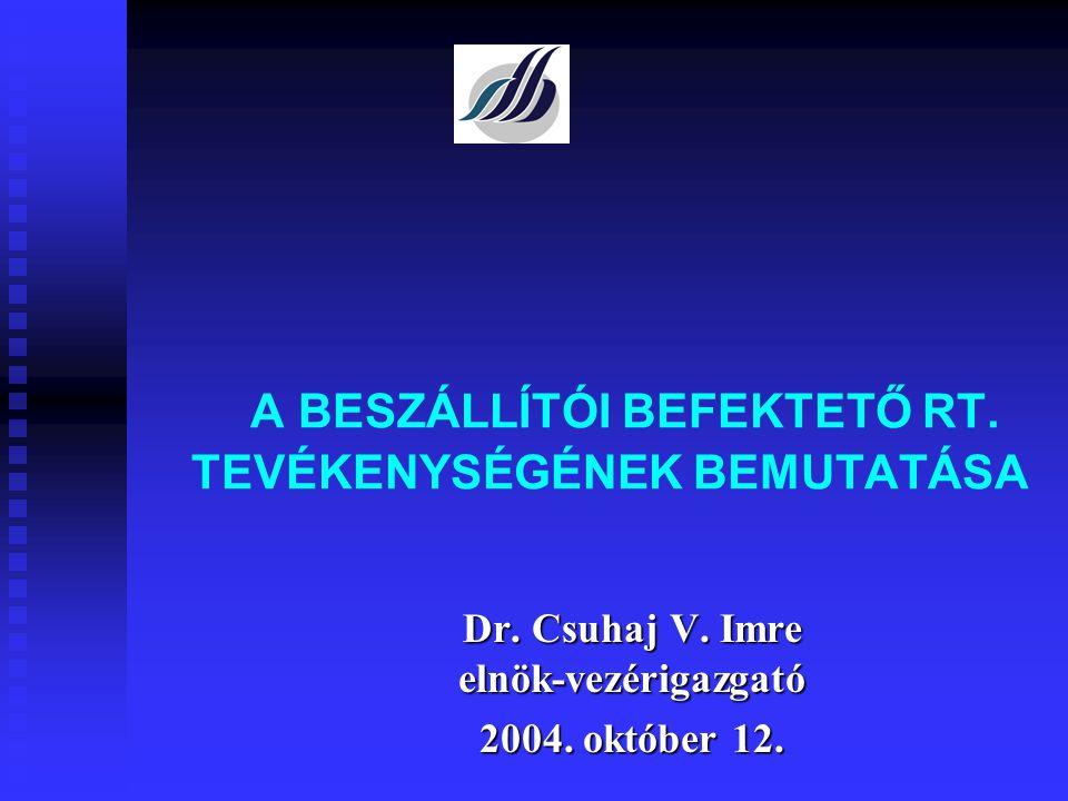 A BESZÁLLÍTÓI BEFEKTETŐ RT. TEVÉKENYSÉGÉNEK BEMUTATÁSA Dr. Csuhaj V. Imre elnök-vezérigazgató 2004. október 12.