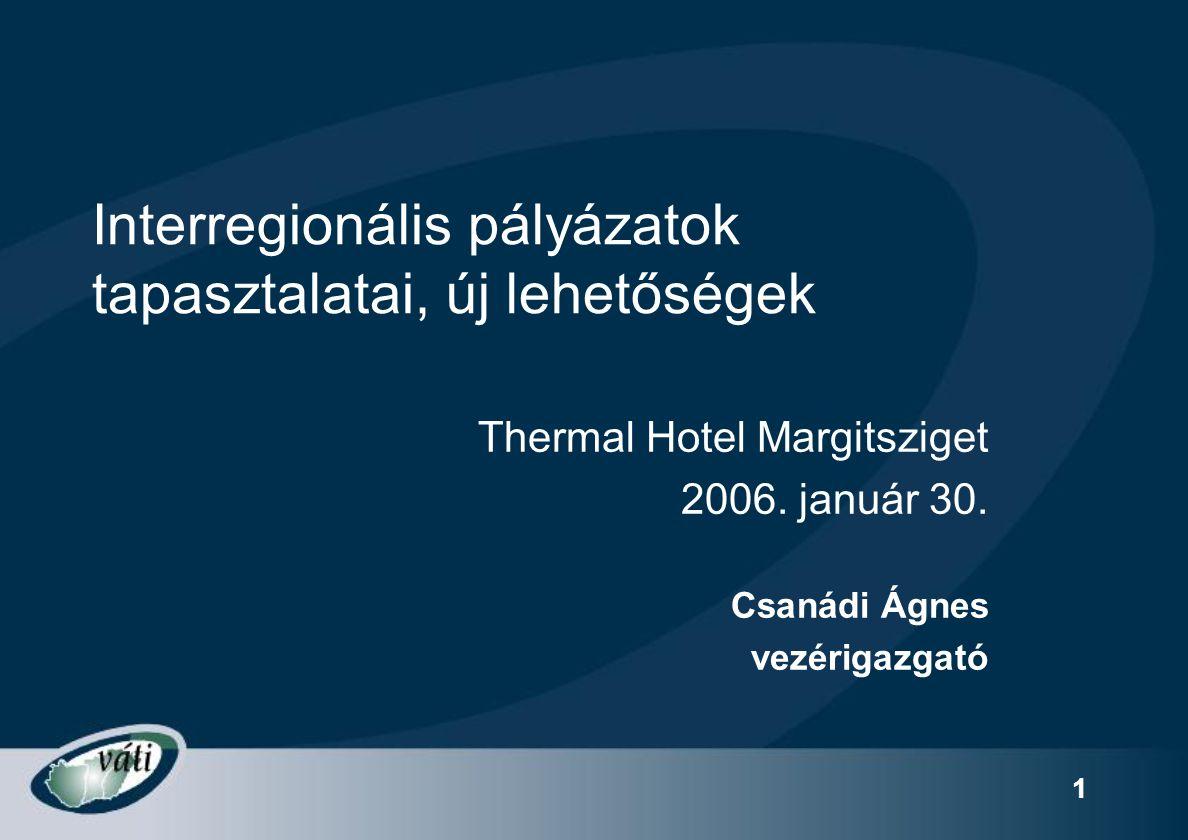 1 Interregionális pályázatok tapasztalatai, új lehetőségek Thermal Hotel Margitsziget 2006. január 30. Csanádi Ágnes vezérigazgató
