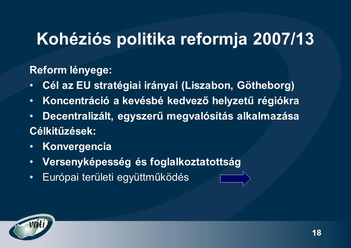 18 Kohéziós politika reformja 2007/13 Reform lényege: Cél az EU stratégiai irányai (Liszabon, Götheborg) Koncentráció a kevésbé kedvező helyzetű régió