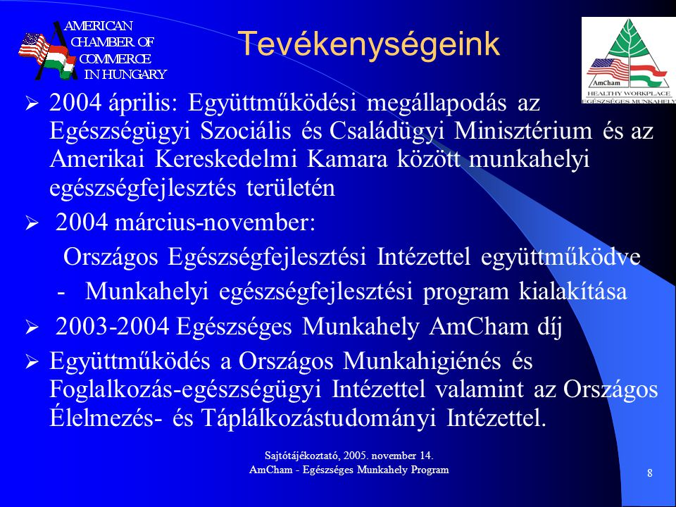 Sajtótájékoztató, 2005. november 14. AmCham - Egészséges Munkahely Program 8 Tevékenységeink  2004 április: Együttműködési megállapodás az Egészségüg