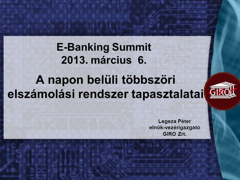 A napon belüli többszöri elszámolási rendszer tapasztalatai Legeza Péter elnök-vezérigazgató GIRO Zrt. E-Banking Summit 2013. március 6.