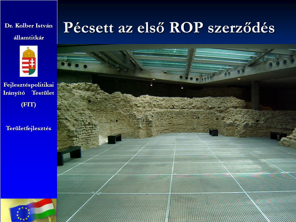 Pécsett az első ROP szerződés Dr. Kolber István államtitkár Fejlesztéspolitikai Irányító Testület (FIT)Területfejlesztés