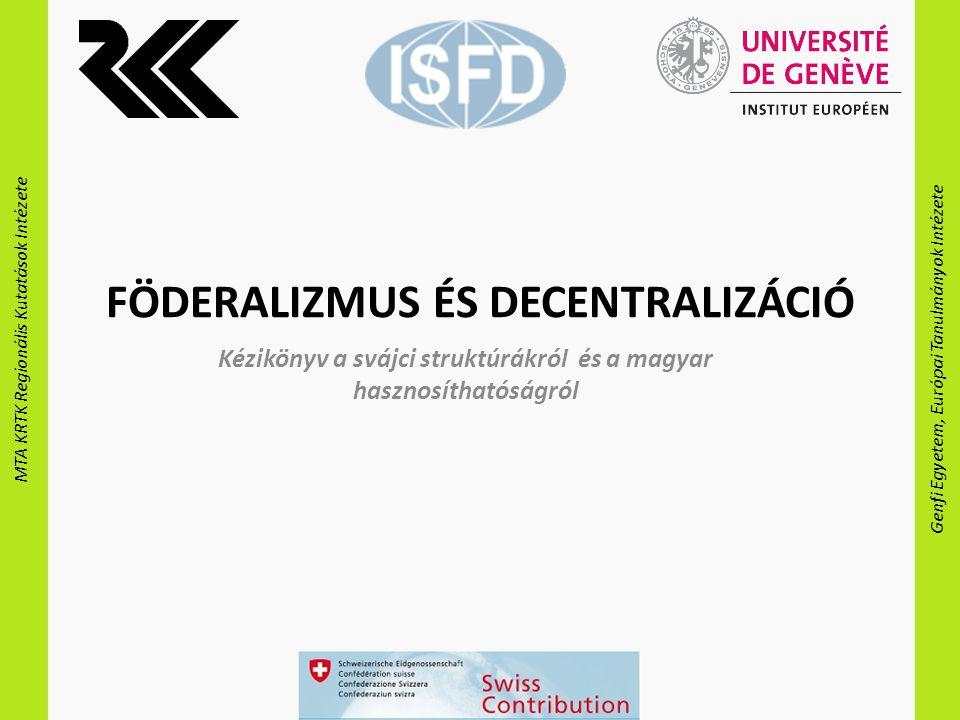 MTA KRTK Regionális Kutatások Intézete Genfi Egyetem, Európai Tanulmányok Intézete FÖDERALIZMUS ÉS DECENTRALIZÁCIÓ Kézikönyv a svájci struktúrákról és a magyar hasznosíthatóságról