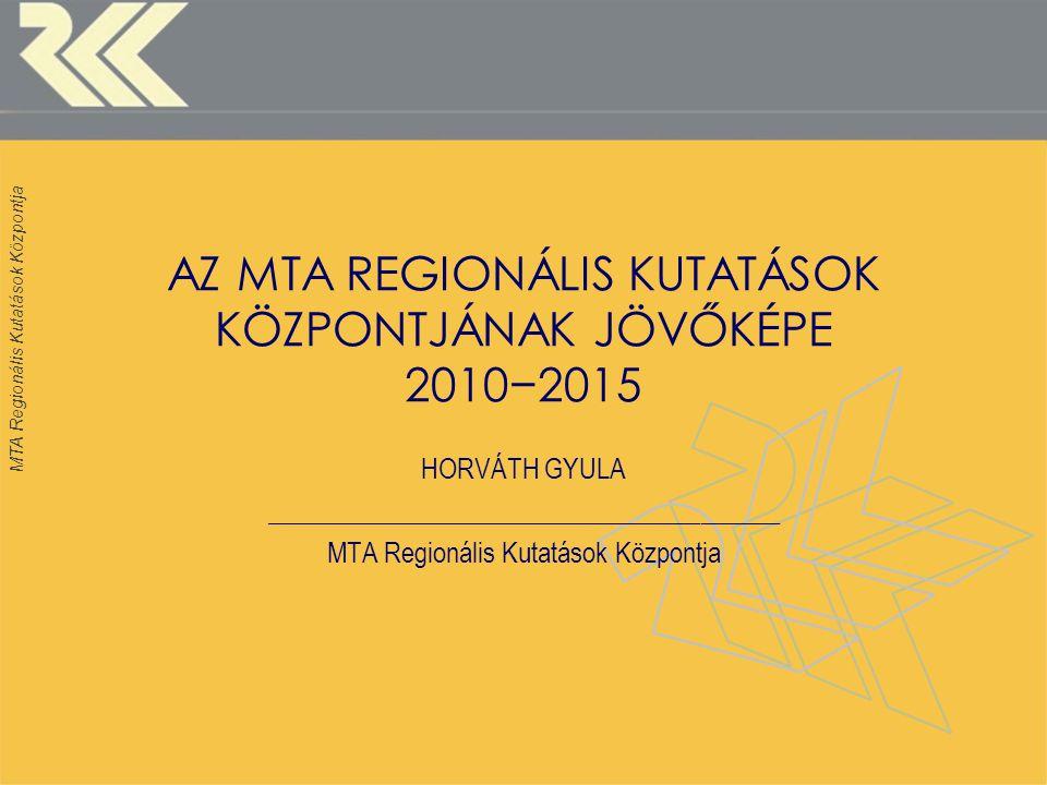 MTA Regionális Kutatások Központja AZ MTA REGIONÁLIS KUTATÁSOK KÖZPONTJÁNAK JÖVŐKÉPE 2010−2015 HORVÁTH GYULA _______________________________________ MTA Regionális Kutatások Központja
