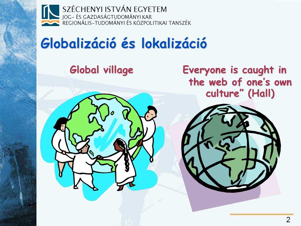 SZÉCHENYI ISTVÁN EGYETEM JOG- ÉS GAZDASÁGTUDOMÁNYI KAR REGIONÁLIS-TUDOMÁNYI ÉS KÖZPOLITIKAI TANSZÉK 2 Globalizáció és lokalizáció Everyone is caught in the web of one's own culture (Hall)  Global village