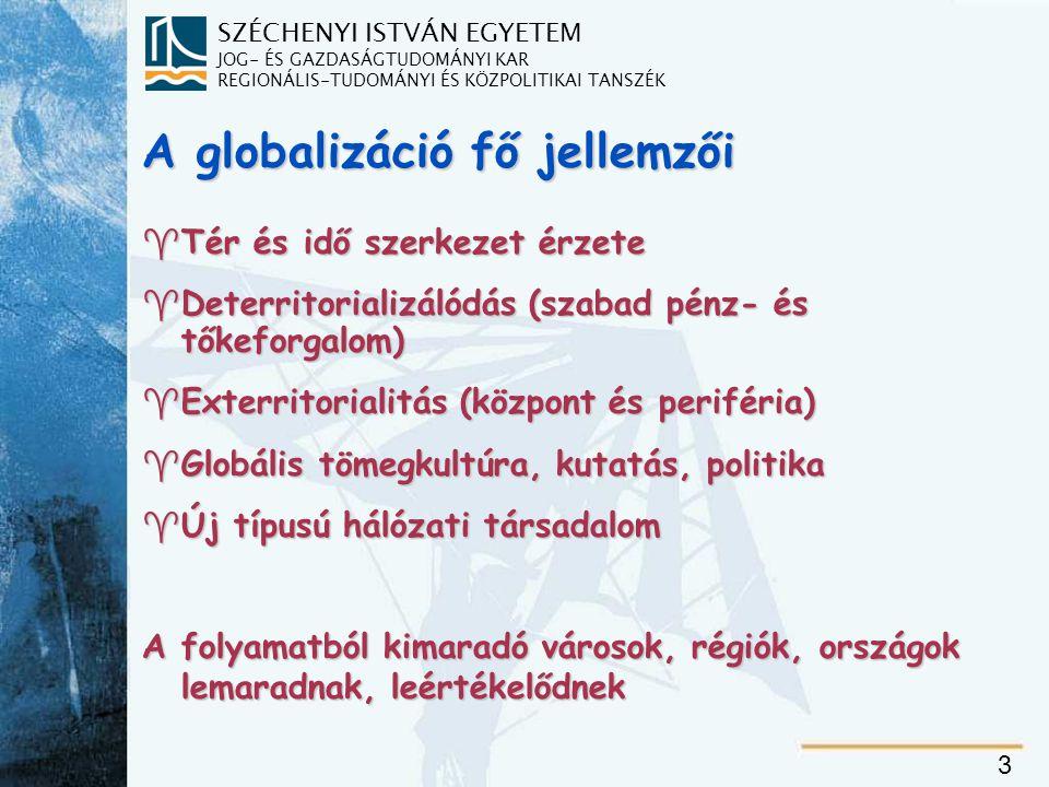SZÉCHENYI ISTVÁN EGYETEM JOG- ÉS GAZDASÁGTUDOMÁNYI KAR REGIONÁLIS-TUDOMÁNYI ÉS KÖZPOLITIKAI TANSZÉK 3 A globalizáció fő jellemzői  Tér és idő szerkezet érzete  Deterritorializálódás (szabad pénz- és tőkeforgalom)   Exterritorialitás (központ és periféria)   Globális tömegkultúra, kutatás, politika  Új típusú hálózati társadalom A folyamatból kimaradó városok, régiók, országok lemaradnak, leértékelődnek
