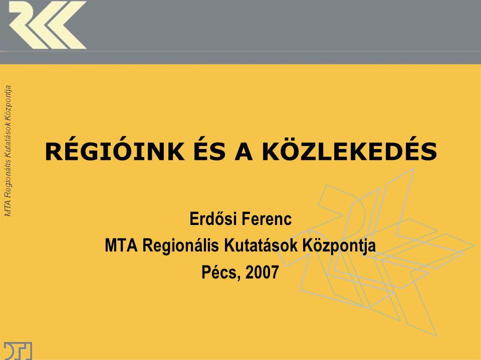 MTA Regionális Kutatások Központja RÉGIÓINK ÉS A KÖZLEKEDÉS Erdősi Ferenc MTA Regionális Kutatások Központja Pécs, 2007