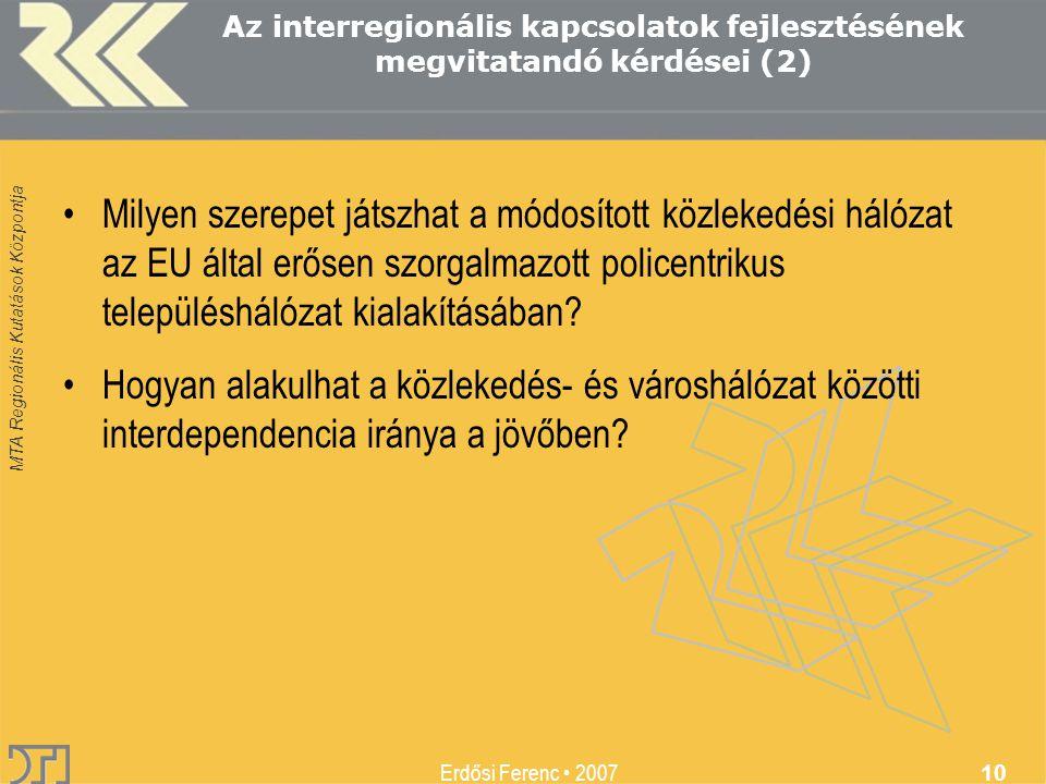 MTA Regionális Kutatások Központja Erdősi Ferenc 2007 10 Az interregionális kapcsolatok fejlesztésének megvitatandó kérdései (2) Milyen szerepet játszhat a módosított közlekedési hálózat az EU által erősen szorgalmazott policentrikus településhálózat kialakításában.