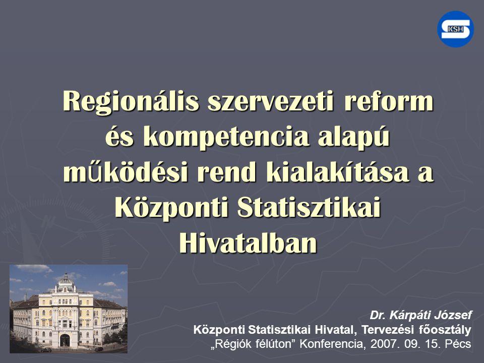 Regionális szervezeti reform és kompetencia alapú m ű ködési rend kialakítása a Központi Statisztikai Hivatalban Dr. Kárpáti József Központi Statiszti